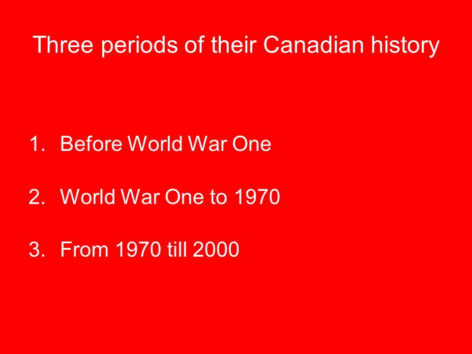 Three periods of their Canadian history 1.Before World War One 2.World War One to 1970 3.From 1970 till 2000