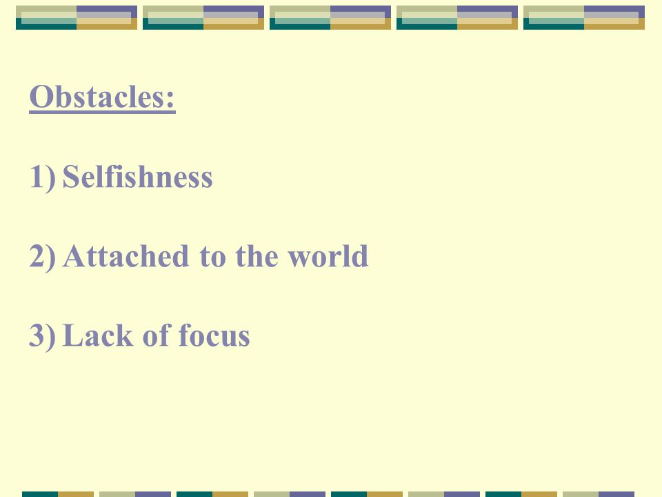 Obstacles: 1)Selfishness 2)Attached to the world 3)Lack of focus