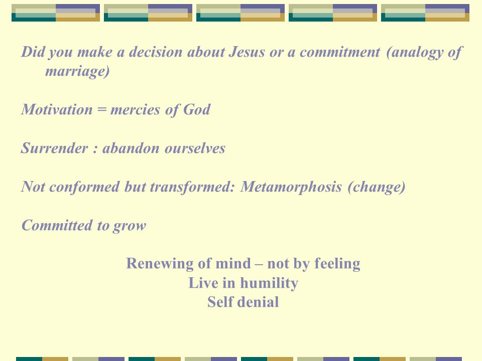 Did you make a decision about Jesus or a commitment (analogy of marriage) Motivation = mercies of God Surrender : abandon ourselves Not conformed but