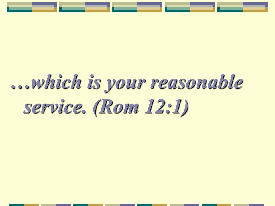 …which is your reasonable service. (Rom 12:1)