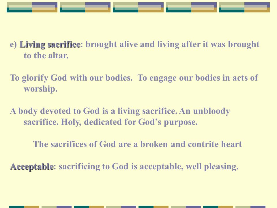 Living sacrifice e) Living sacrifice: brought alive and living after it was brought to the altar. To glorify God with our bodies. To engage our bodies