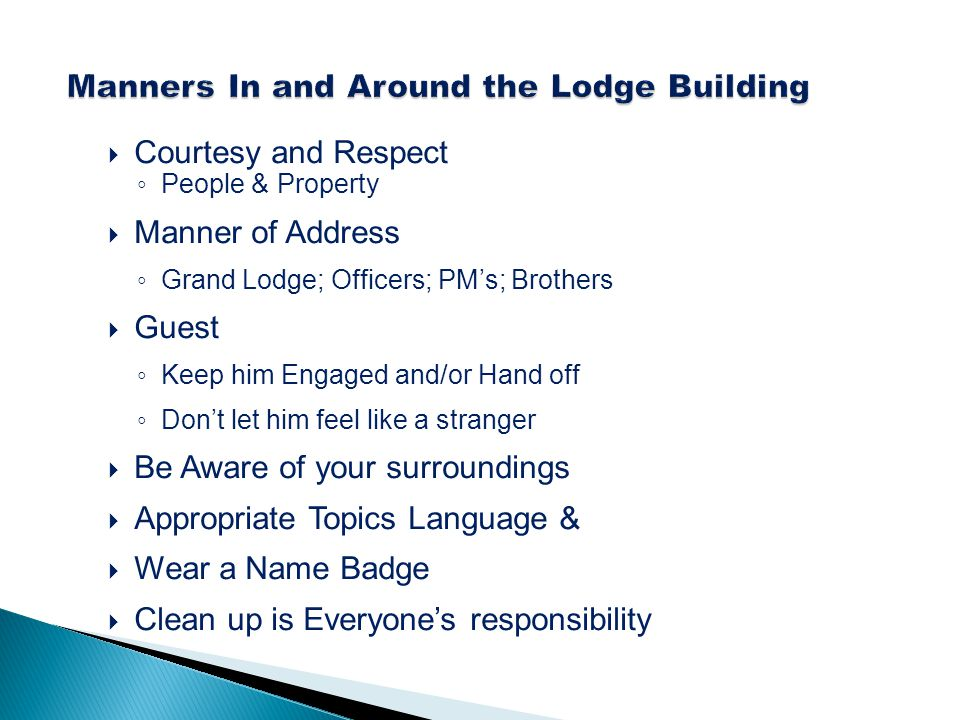 Courtesy and Respect ◦ People & Property  Manner of Address ◦ Grand Lodge; Officers; PM's; Brothers  Guest ◦ Keep him Engaged and/or Hand off ◦ Do