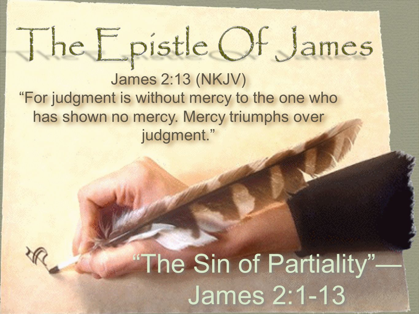 The Sin of Partiality — James 2:1-13 James 2:13 (NKJV) For judgment is without mercy to the one who has shown no mercy.