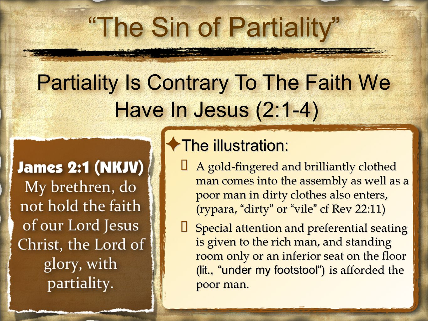 Partiality Is Contrary To The Faith We Have In Jesus (2:1-4) ✦ The illustration: ✴ A gold-fingered and brilliantly clothed man comes into the assembly as well as a poor man in dirty clothes also enters, (rypara, dirty or vile cf Rev 22:11) ✴ Special attention and preferential seating is given to the rich man, and standing room only or an inferior seat on the floor ( lit., under my footstool ) is afforded the poor man.