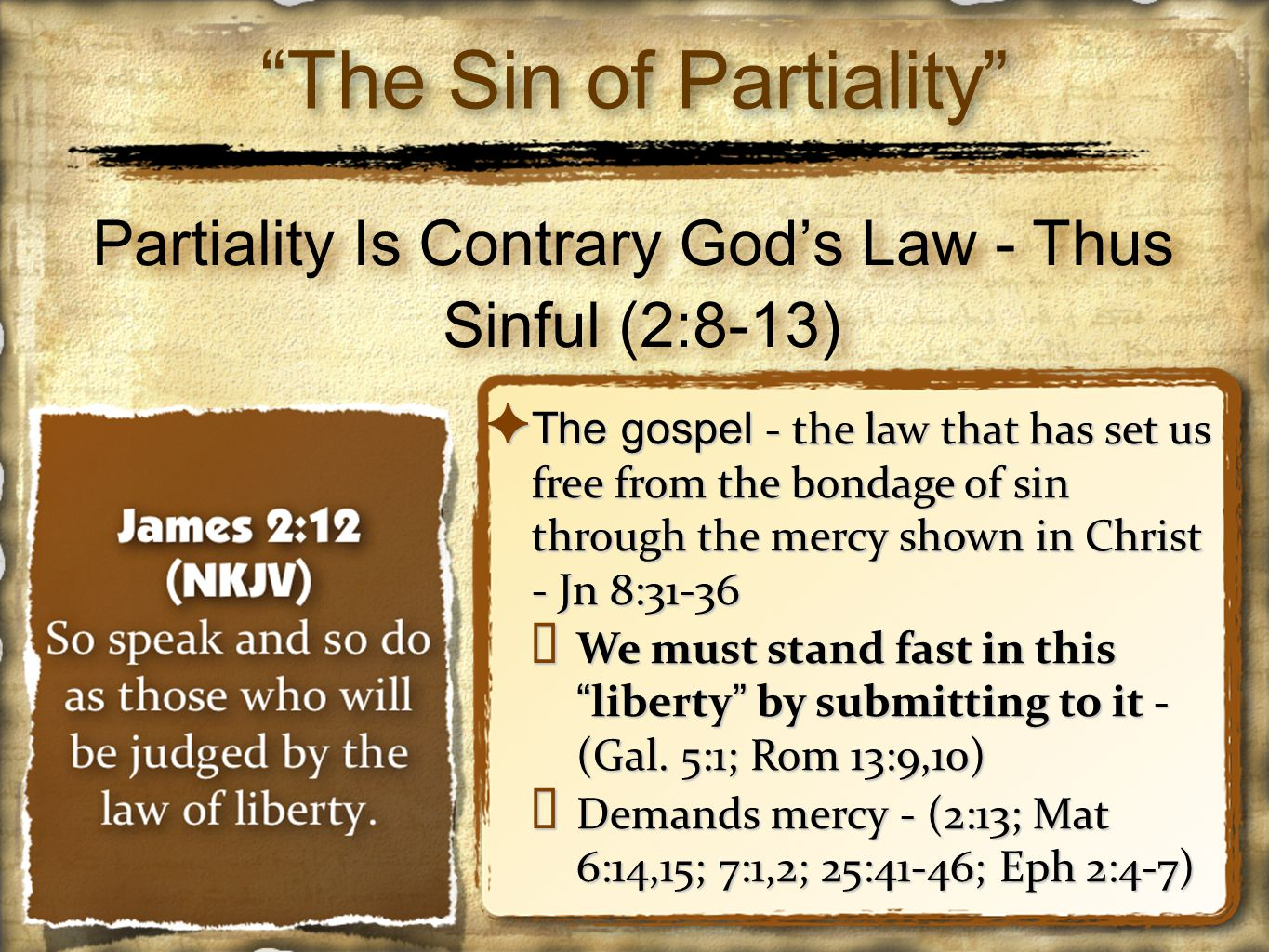 Partiality Is Contrary God's Law - Thus Sinful (2:8-13) ✦ The gospel - the law that has set us free from the bondage of sin through the mercy shown in Christ - Jn 8:31-36 ✴ We must stand fast in this liberty by submitting to it - (Gal.
