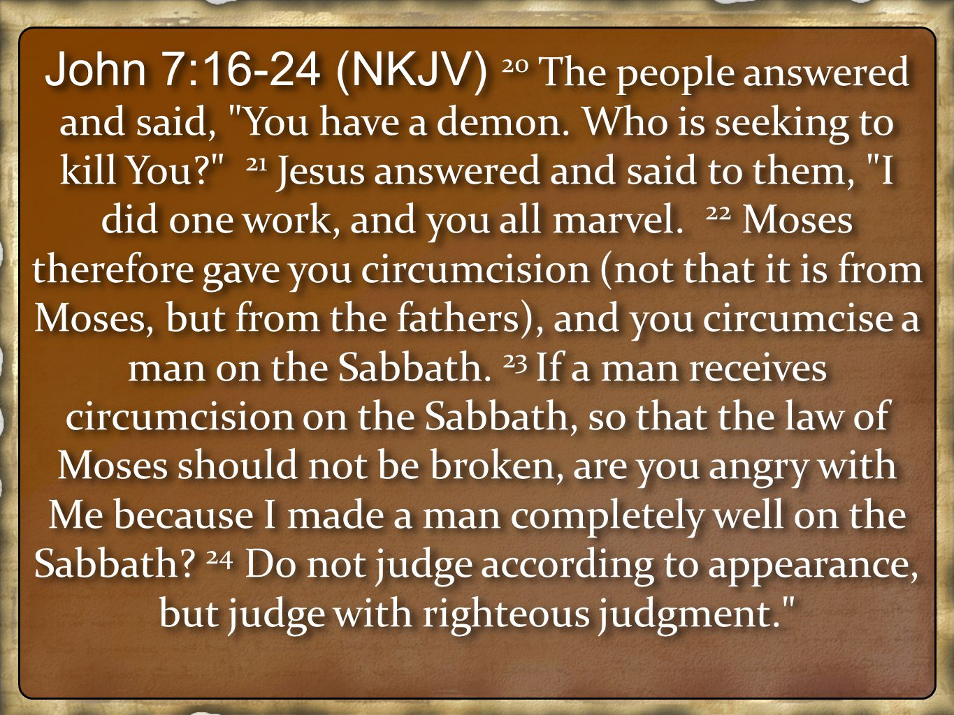 John 7:16-24 (NKJV) 20 The people answered and said, You have a demon.