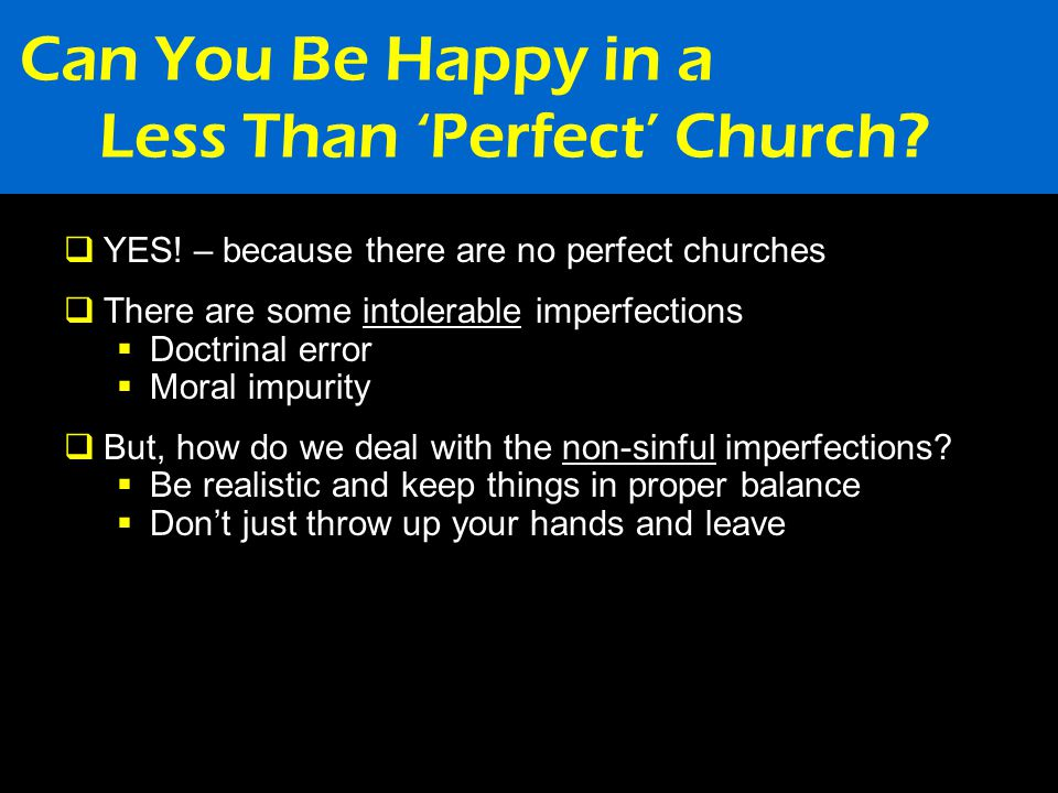 Can You Be Happy in a Less Than 'Perfect' Church?  YES! – because there are no perfect churches  There are some intolerable imperfections  Doctrina