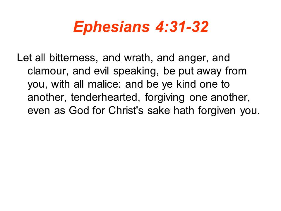 Ephesians 4:31-32 Let all bitterness, and wrath, and anger, and clamour, and evil speaking, be put away from you, with all malice: and be ye kind one to another, tenderhearted, forgiving one another, even as God for Christ s sake hath forgiven you.