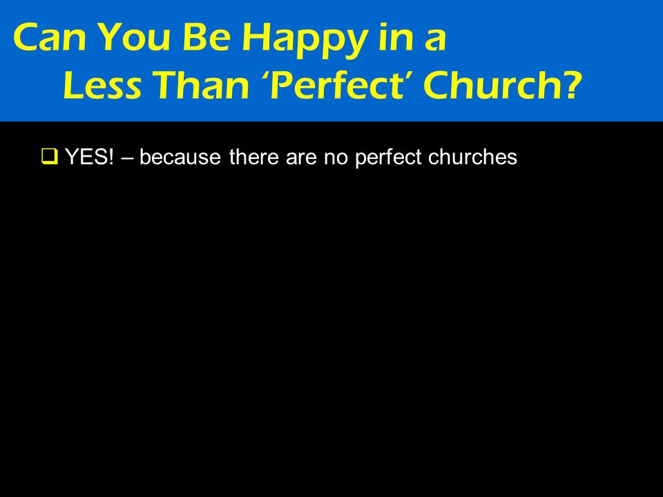 Can You Be Happy in a Less Than 'Perfect' Church  YES! – because there are no perfect churches