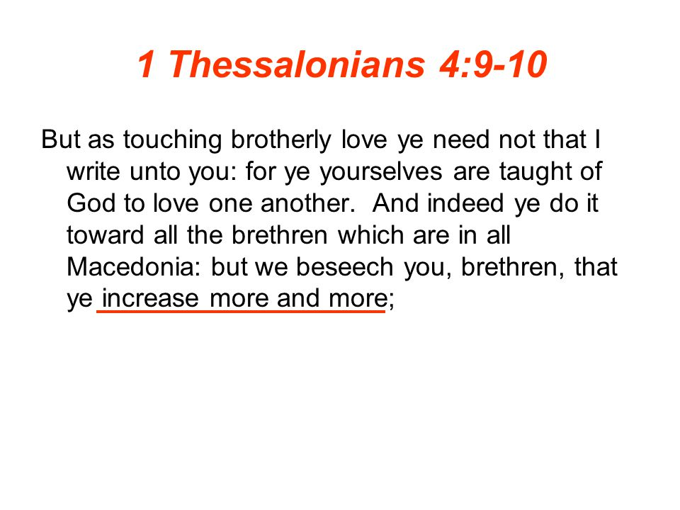 1 Thessalonians 4:9-10 But as touching brotherly love ye need not that I write unto you: for ye yourselves are taught of God to love one another. And