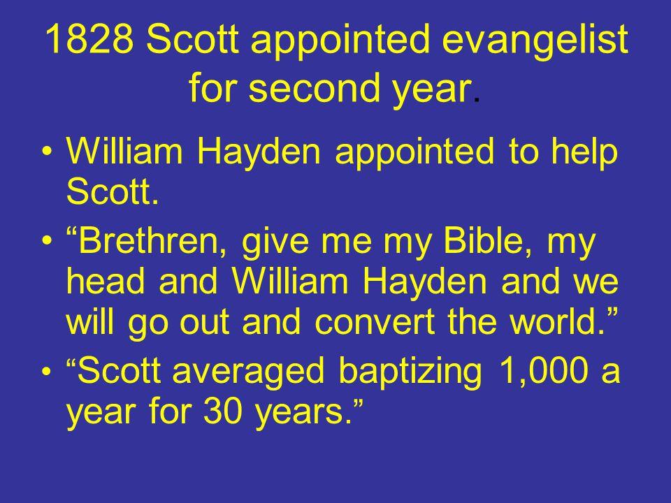 "1828 Scott appointed evangelist for second year. William Hayden appointed to help Scott. ""Brethren, give me my Bible, my head and William Hayden and w"