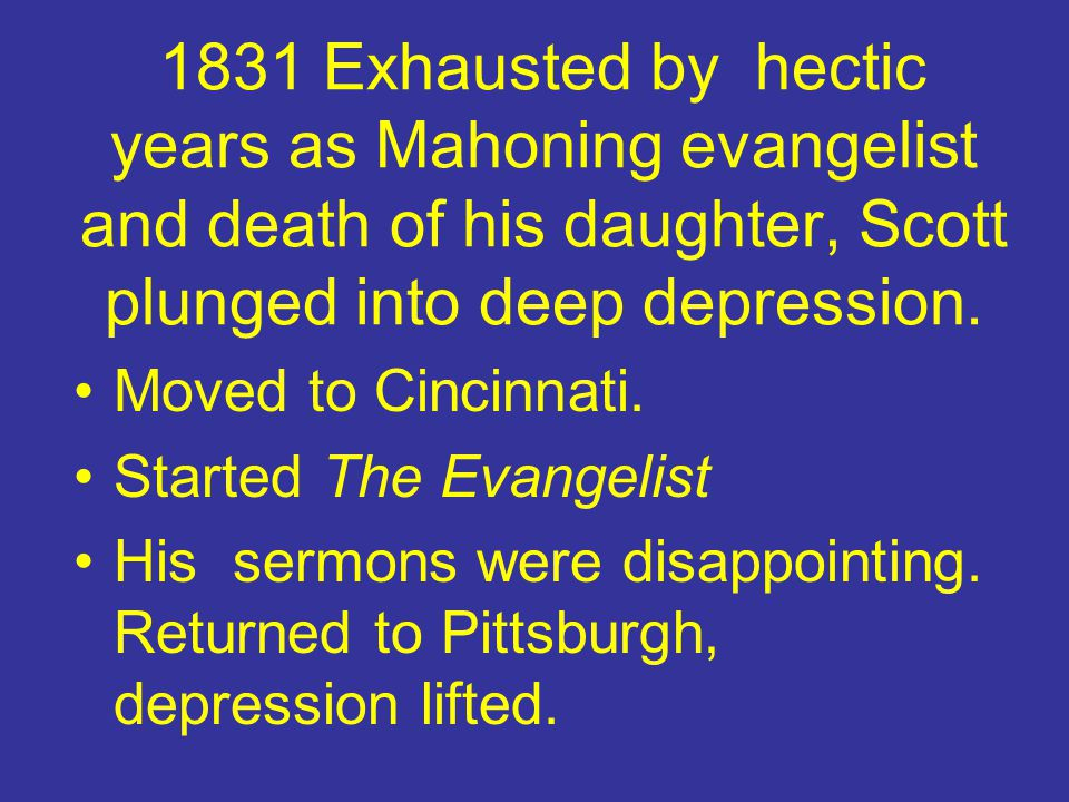 1831 Exhausted by hectic years as Mahoning evangelist and death of his daughter, Scott plunged into deep depression. Moved to Cincinnati. Started The