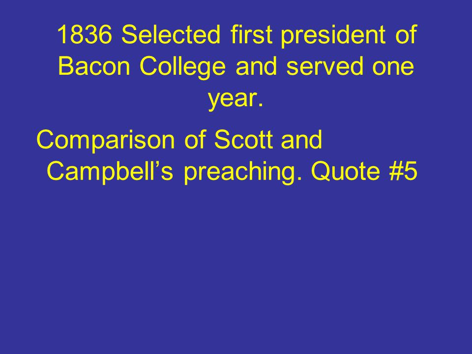 1836 Selected first president of Bacon College and served one year. Comparison of Scott and Campbell's preaching. Quote #5