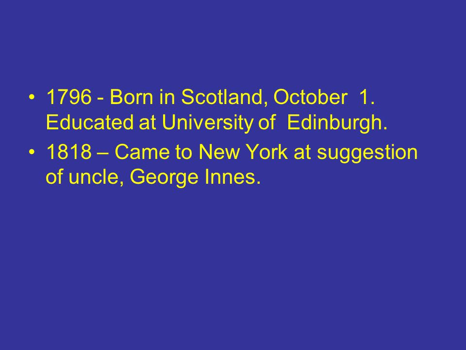 1796 - Born in Scotland, October 1. Educated at University of Edinburgh. 1818 – Came to New York at suggestion of uncle, George Innes.
