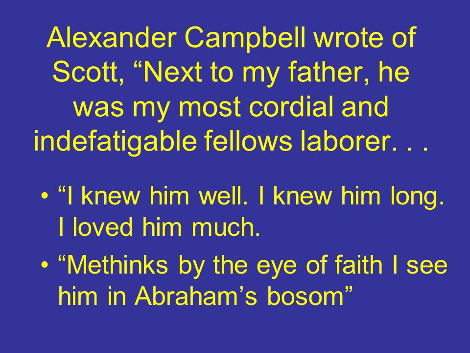 """Alexander Campbell wrote of Scott, """"Next to my father, he was my most cordial and indefatigable fellows laborer... """"I knew him well. I knew him long."""