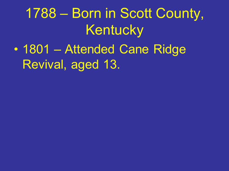 1788 – Born in Scott County, Kentucky 1801 – Attended Cane Ridge Revival, aged 13.