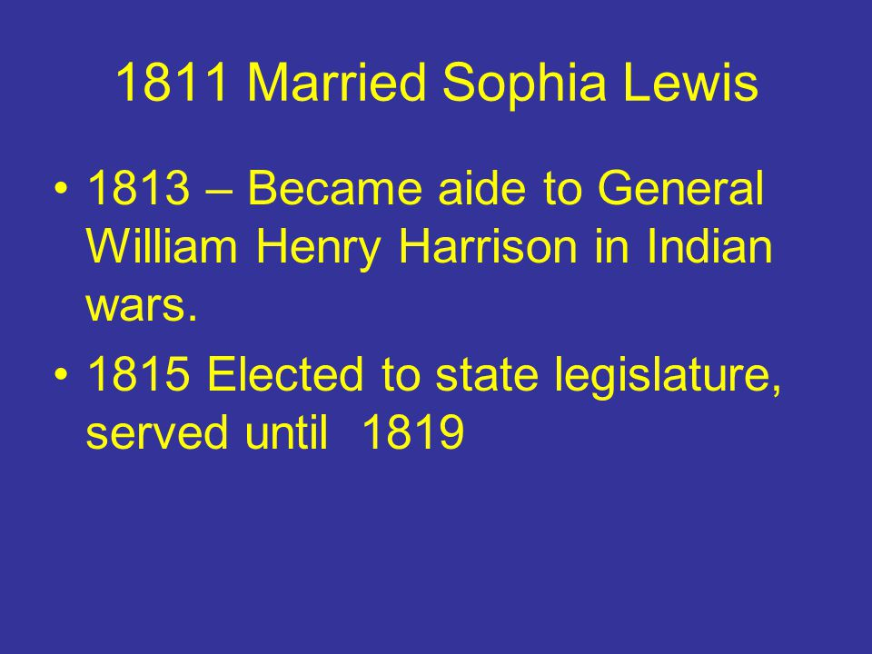 1811 Married Sophia Lewis 1813 – Became aide to General William Henry Harrison in Indian wars. 1815 Elected to state legislature, served until 1819