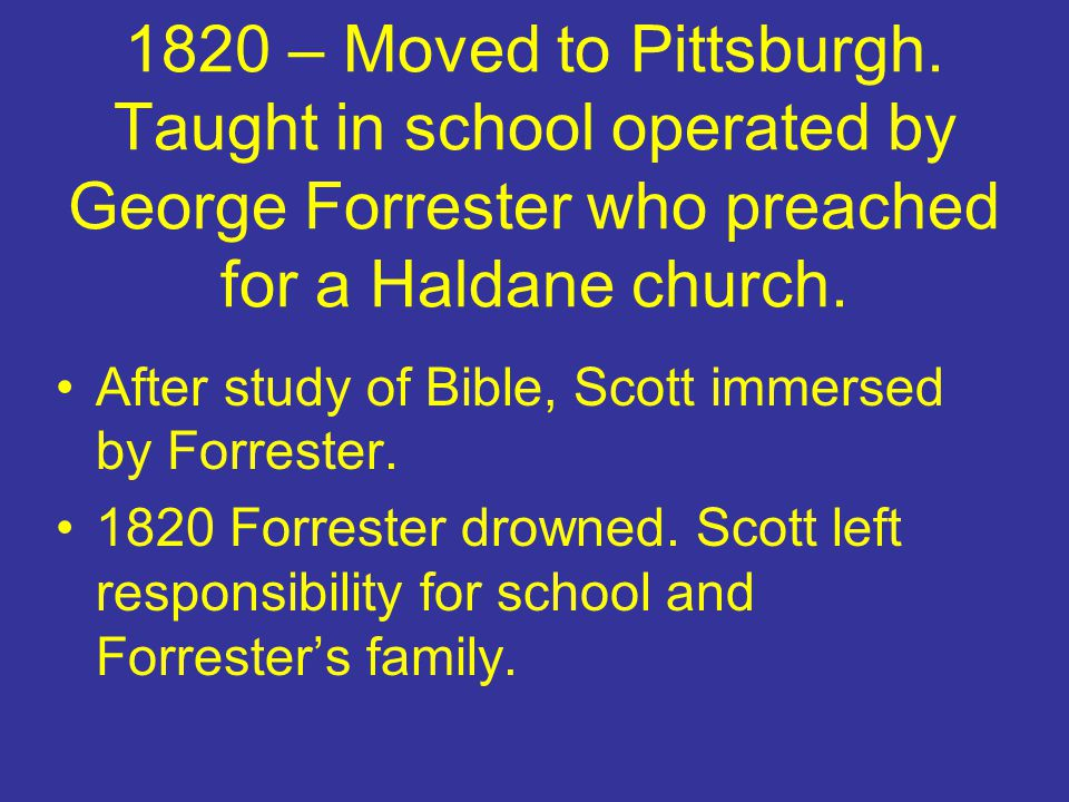 1820 – Moved to Pittsburgh. Taught in school operated by George Forrester who preached for a Haldane church. After study of Bible, Scott immersed by F