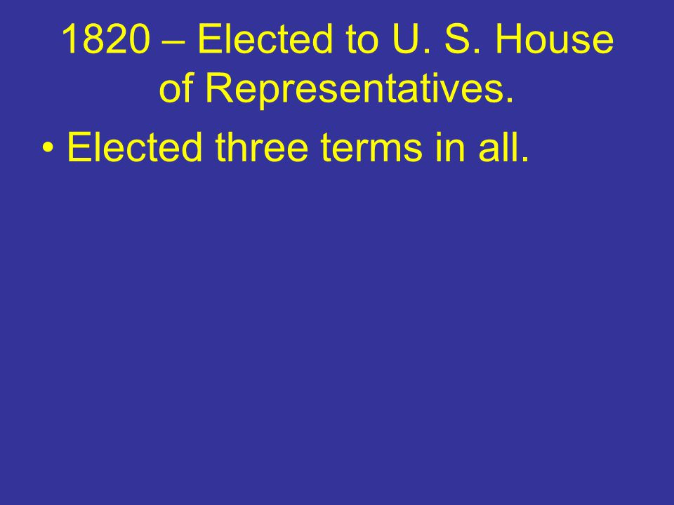 1820 – Elected to U. S. House of Representatives. Elected three terms in all.