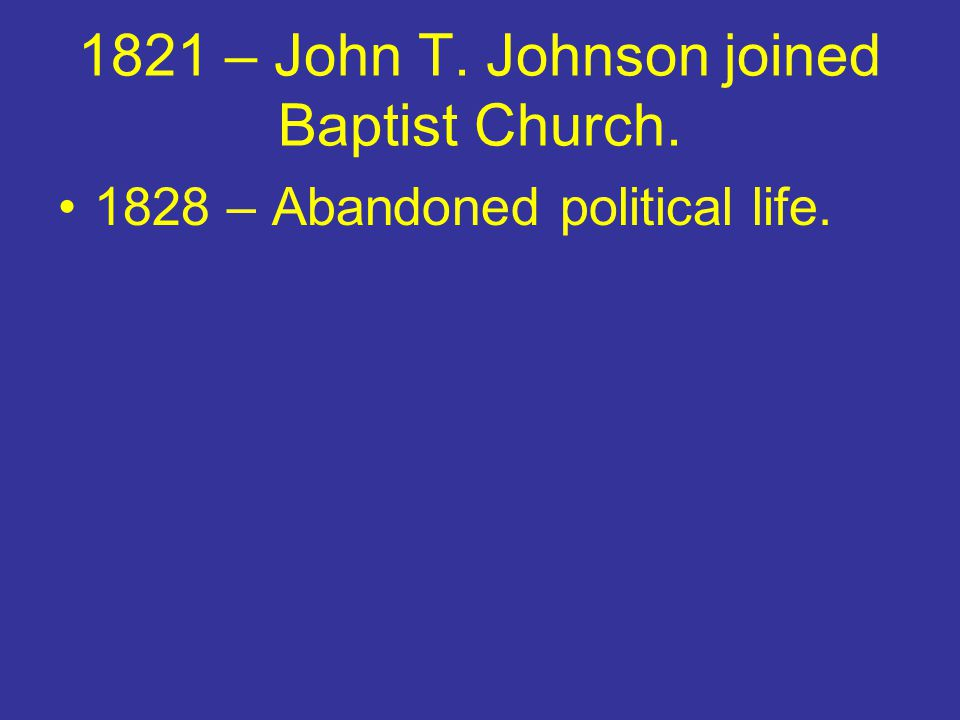 1821 – John T. Johnson joined Baptist Church. 1828 – Abandoned political life.