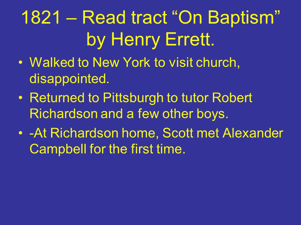 """1821 – Read tract """"On Baptism"""" by Henry Errett. Walked to New York to visit church, disappointed. Returned to Pittsburgh to tutor Robert Richardson an"""