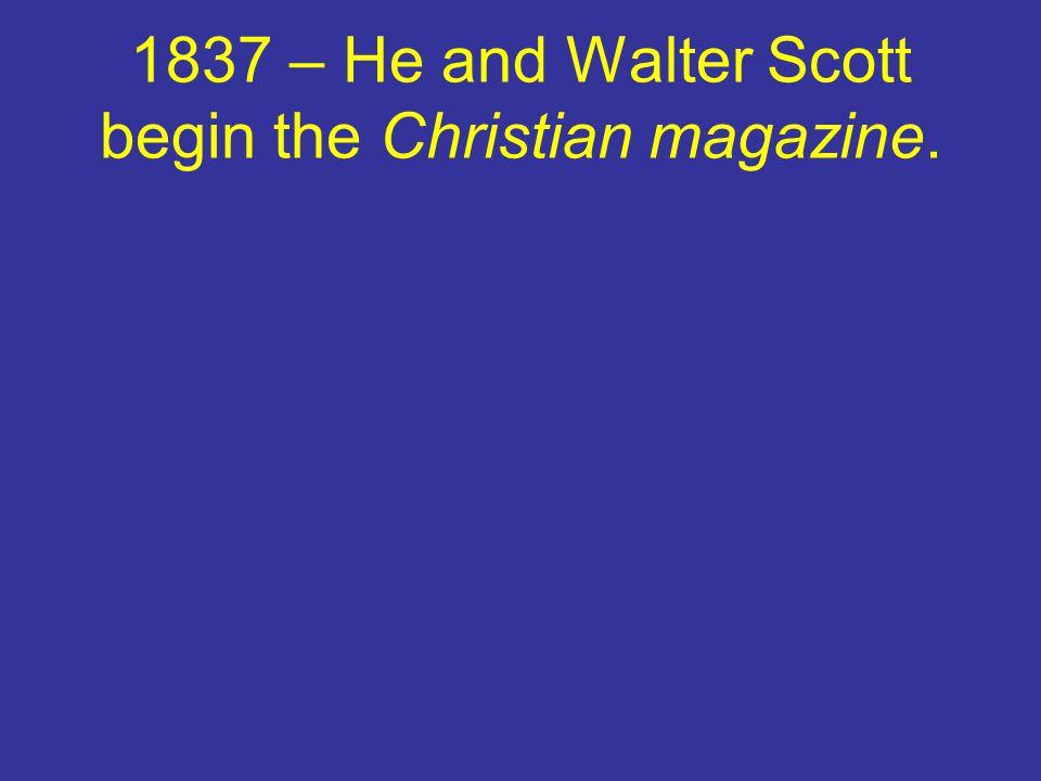 1837 – He and Walter Scott begin the Christian magazine.