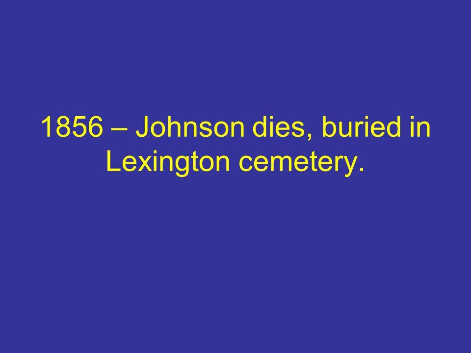 1856 – Johnson dies, buried in Lexington cemetery.