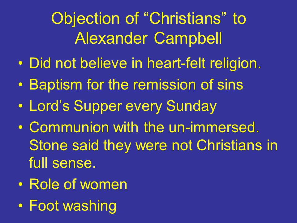 """Objection of """"Christians"""" to Alexander Campbell Did not believe in heart-felt religion. Baptism for the remission of sins Lord's Supper every Sunday C"""
