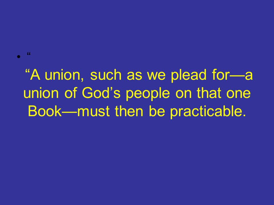 """""""A union, such as we plead for—a union of God's people on that one Book—must then be practicable. """""""