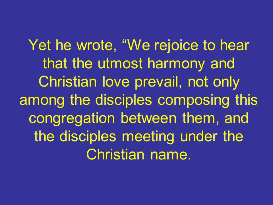 """Yet he wrote, """"We rejoice to hear that the utmost harmony and Christian love prevail, not only among the disciples composing this congregation between"""