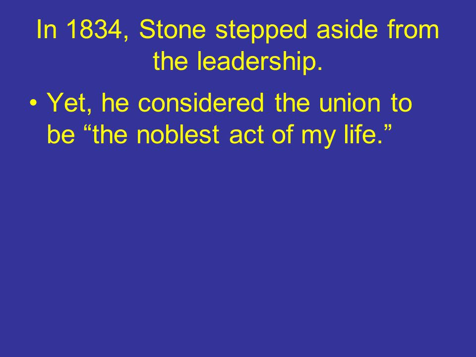 """In 1834, Stone stepped aside from the leadership. Yet, he considered the union to be """"the noblest act of my life."""""""