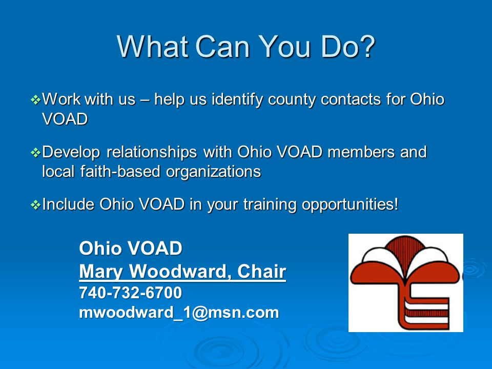 What Can You Do?  Work with us – help us identify county contacts for Ohio VOAD  Develop relationships with Ohio VOAD members and local faith-based