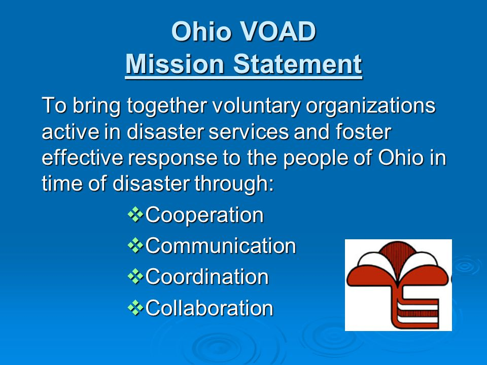 Ohio VOAD Mission Statement To bring together voluntary organizations active in disaster services and foster effective response to the people of Ohio