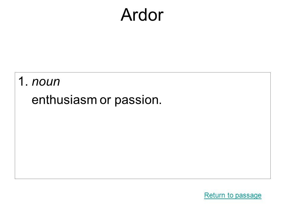 Ardor 1. noun enthusiasm or passion. Return to passage