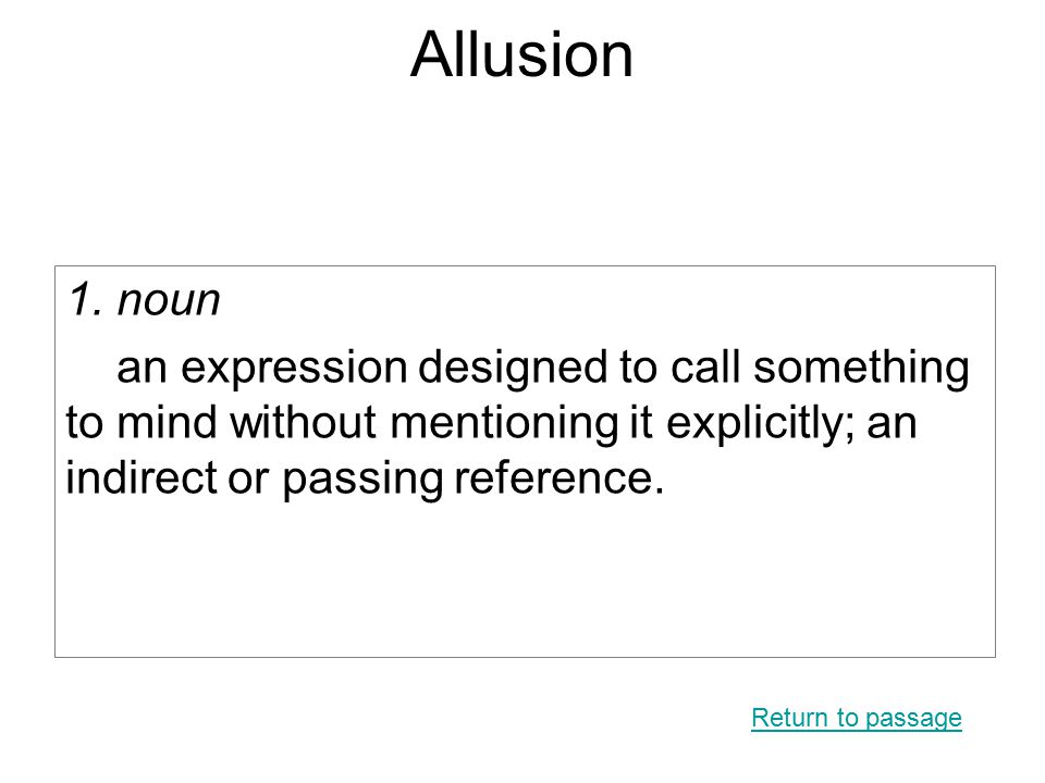 Allusion 1. noun an expression designed to call something to mind without mentioning it explicitly; an indirect or passing reference. Return to passag