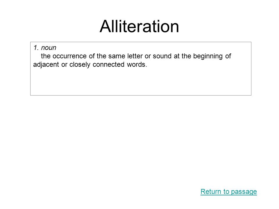 Alliteration Return to passage 1. noun the occurrence of the same letter or sound at the beginning of adjacent or closely connected words.