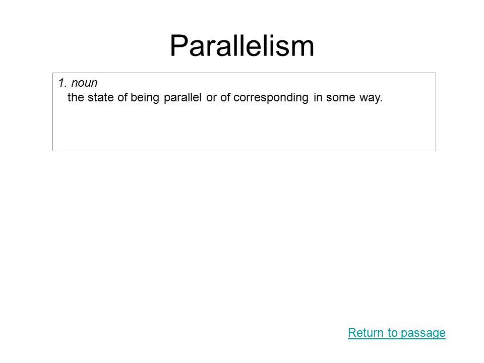 Parallelism Return to passage 1. noun the state of being parallel or of corresponding in some way.