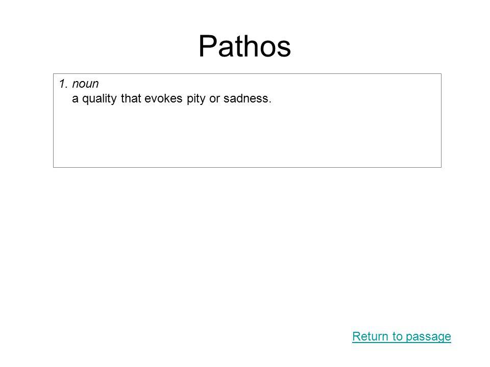 Pathos Return to passage 1. noun a quality that evokes pity or sadness.