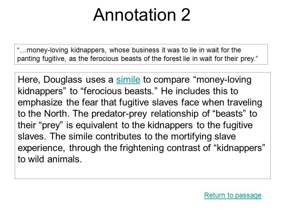 Annotation 2 Here, Douglass uses a simile to compare money-loving kidnappers to ferocious beasts. He includes this to emphasize the fear that fugitive slaves face when traveling to the North.