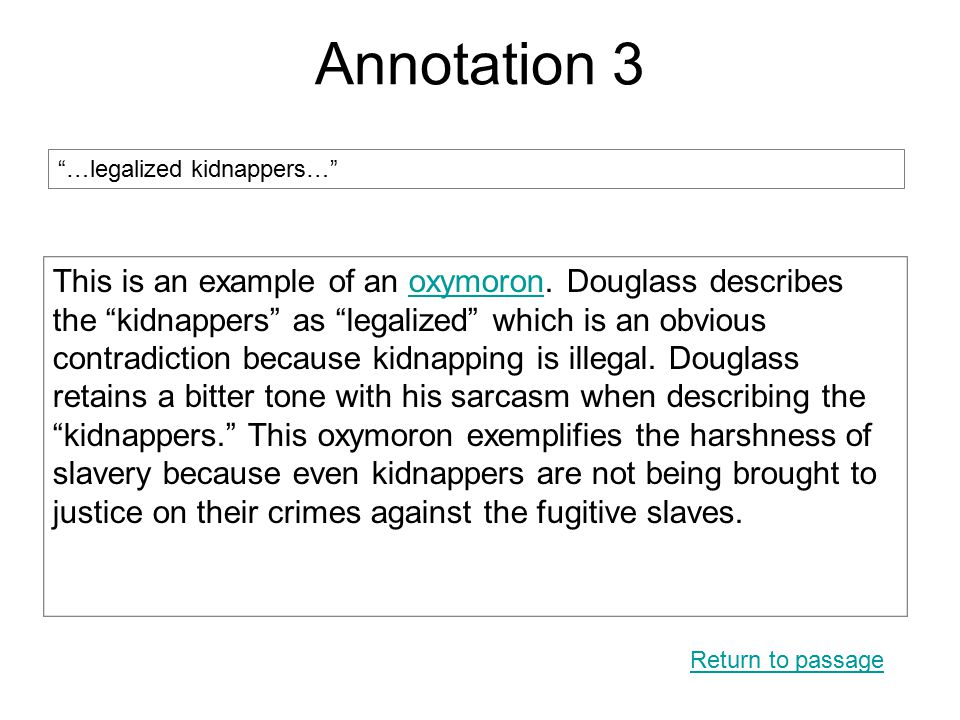 """Annotation 3 Return to passage """"…legalized kidnappers…"""" This is an example of an oxymoron. Douglass describes the """"kidnappers"""" as """"legalized"""" which is"""