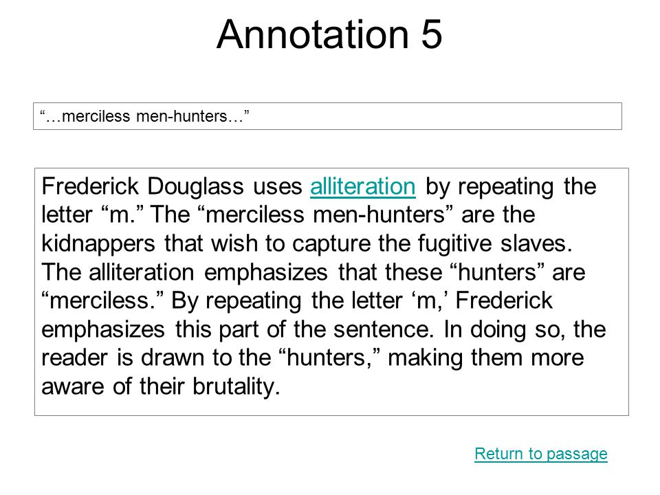 Annotation 5 Frederick Douglass uses alliteration by repeating the letter m. The merciless men-hunters are the kidnappers that wish to capture the fugitive slaves.