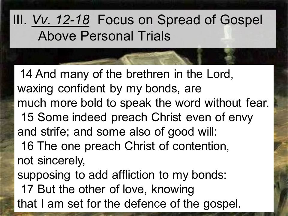 15 III. Vv. 12-18 Focus on Spread of Gospel Above Personal Trials 14 And many of the brethren in the Lord, waxing confident by my bonds, are much more