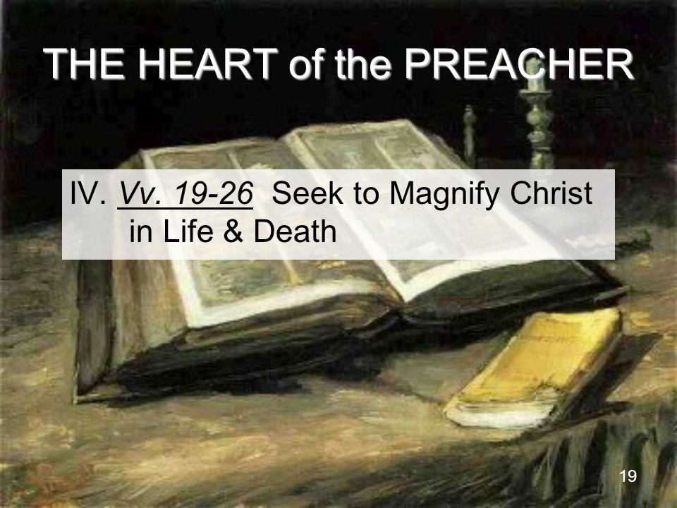 19 THE HEART of the PREACHER IV. Vv. 19-26 Seek to Magnify Christ in Life & Death
