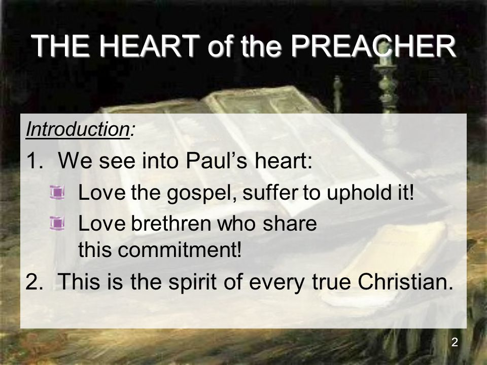 2 THE HEART of the PREACHER Introduction: 1.We see into Paul's heart: Love the gospel, suffer to uphold it.