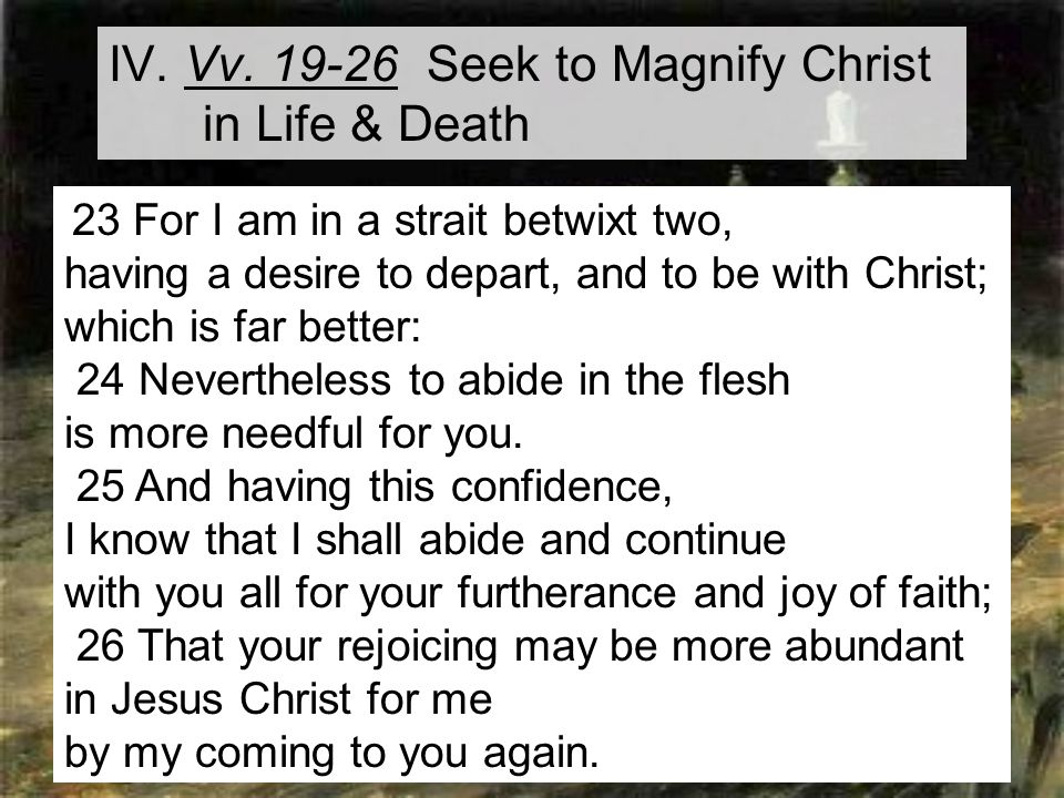 21 IV. Vv. 19-26 Seek to Magnify Christ in Life & Death 23 For I am in a strait betwixt two, having a desire to depart, and to be with Christ; which i
