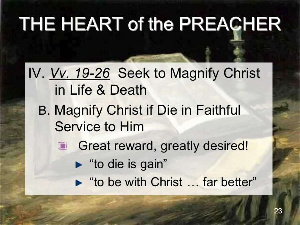 23 THE HEART of the PREACHER IV. Vv. 19-26 Seek to Magnify Christ in Life & Death B.