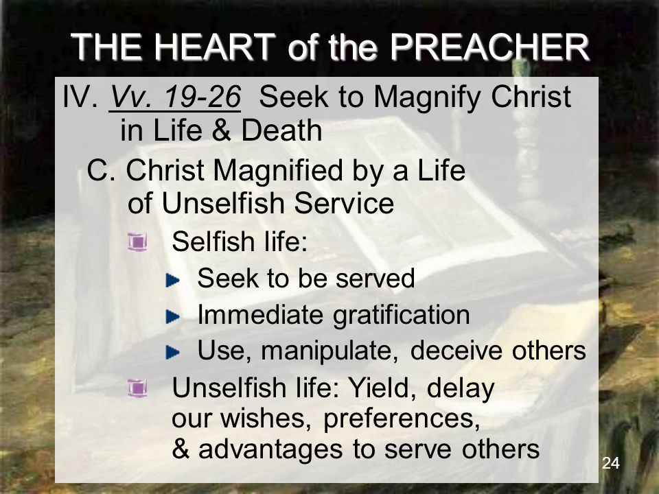 24 THE HEART of the PREACHER IV. Vv. 19-26 Seek to Magnify Christ in Life & Death C.