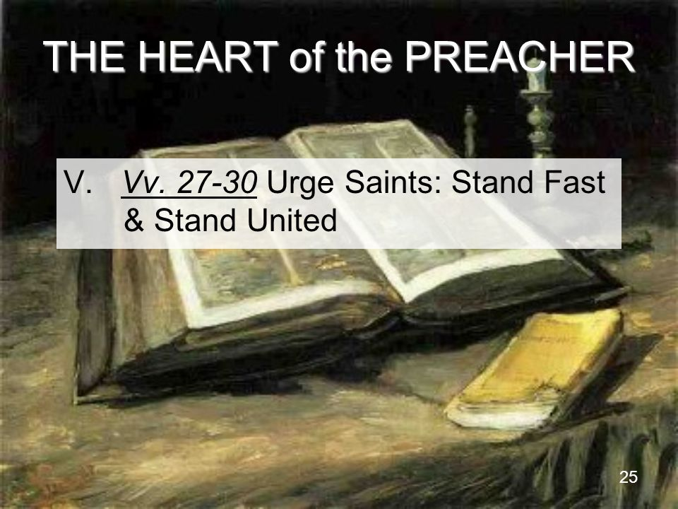 25 THE HEART of the PREACHER V. Vv. 27-30 Urge Saints: Stand Fast & Stand United