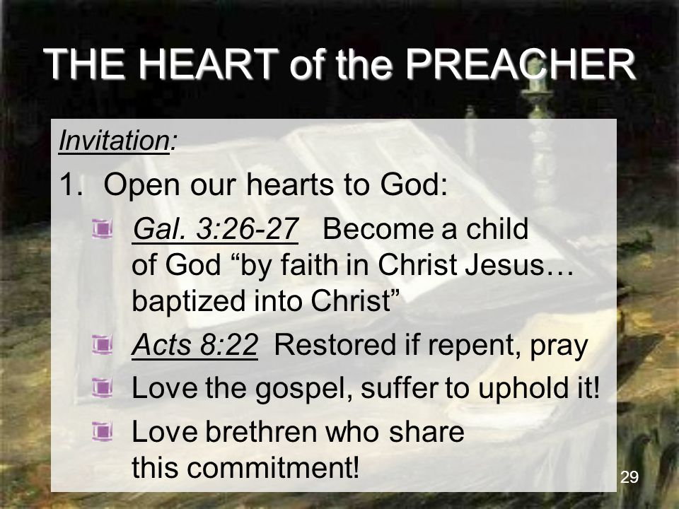 29 THE HEART of the PREACHER Invitation: 1.Open our hearts to God: Gal.