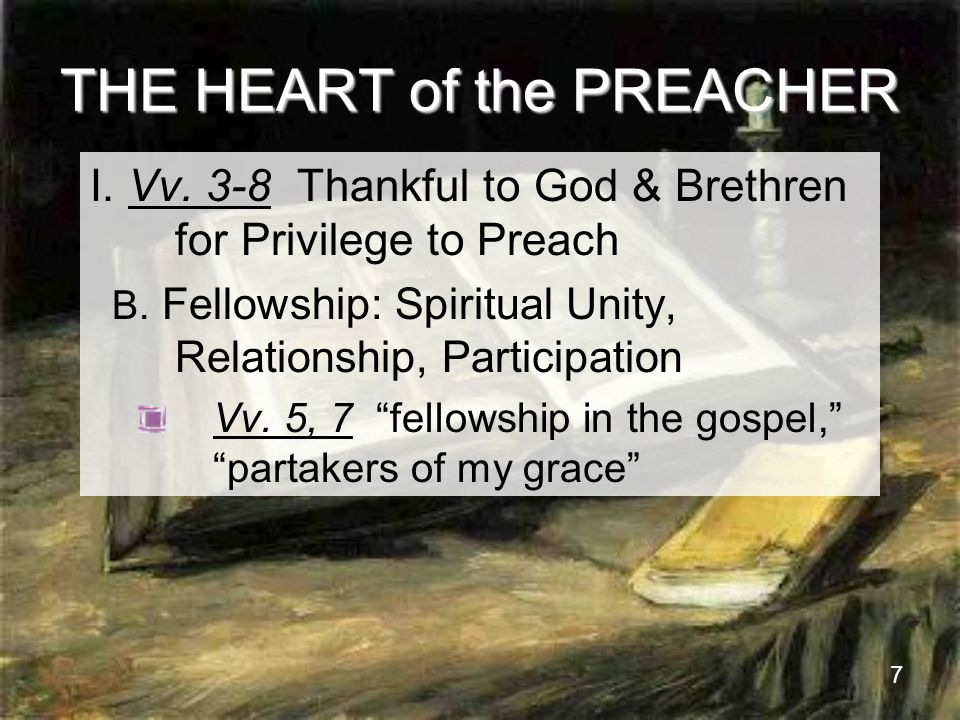 7 THE HEART of the PREACHER I. Vv. 3-8 Thankful to God & Brethren for Privilege to Preach B.
